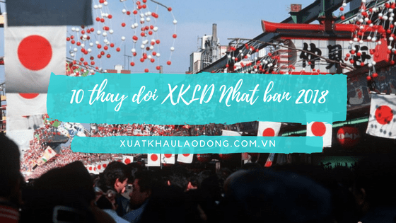 10 thay đổi lớn trong điều kiện và thủ tục tham gia XKLĐ Nhật Bản 2018