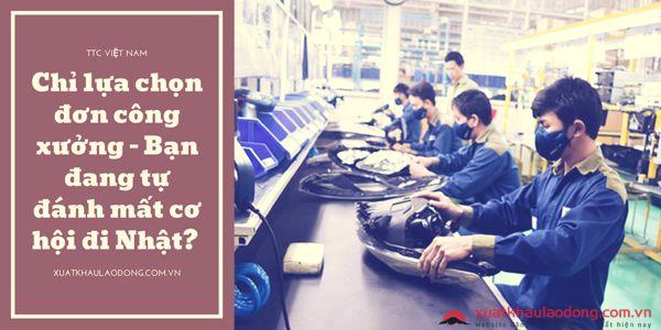 Chỉ lựa chọn đơn công xưởng - Bạn đang tự đánh mất cơ hội đi Nhật? 