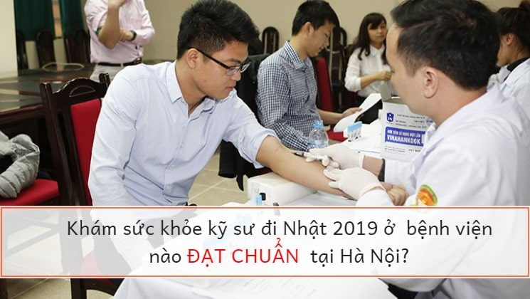 Khám sức khỏe kỹ sư đi Nhật 2019 ở  bệnh viện nào đạt chuẩn tại Hà Nội?