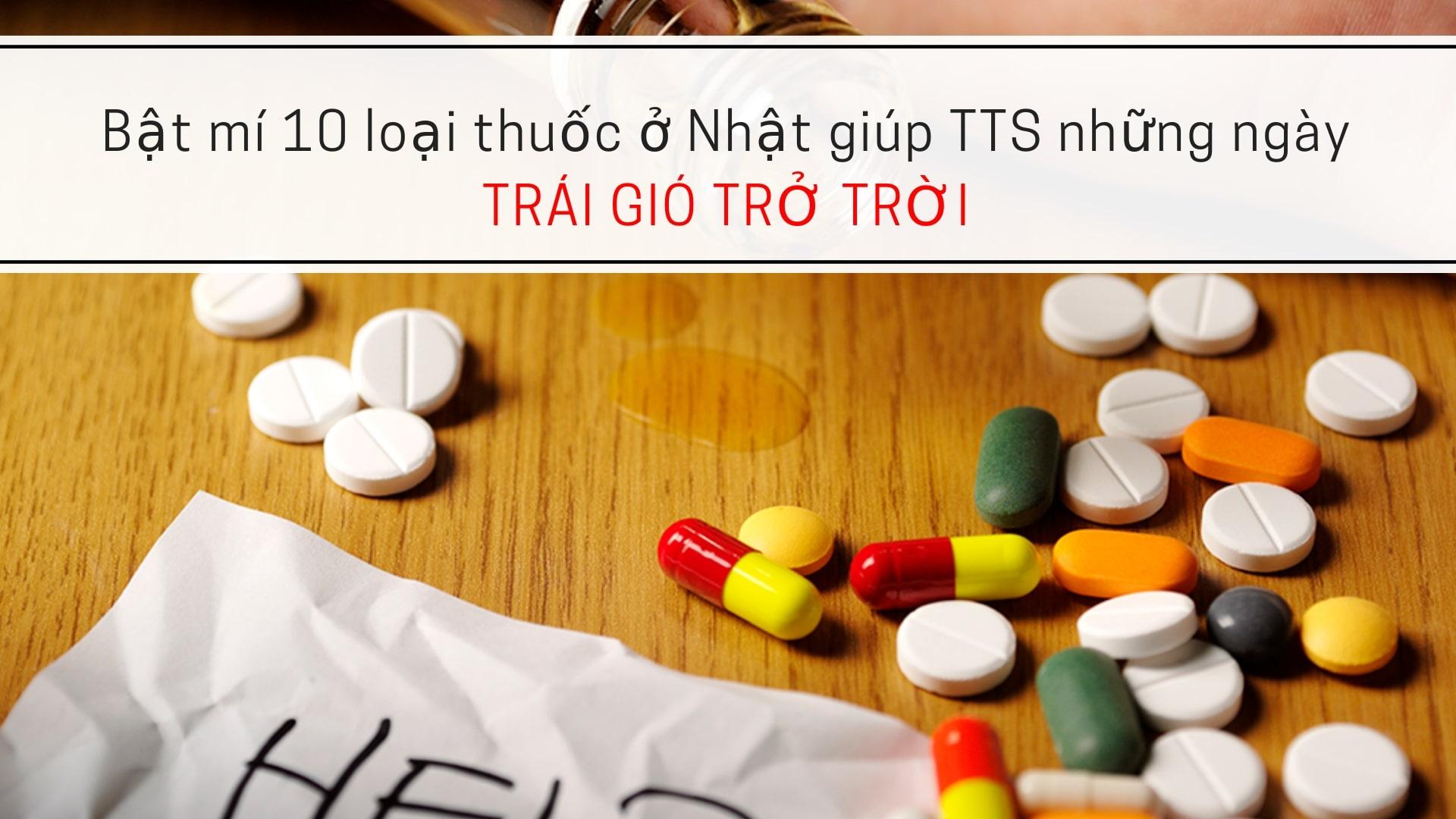 Bật mí 10 loại thuốc ở Nhật giúp TTS những ngày TRÁI GIÓ TRỞ TRỜI