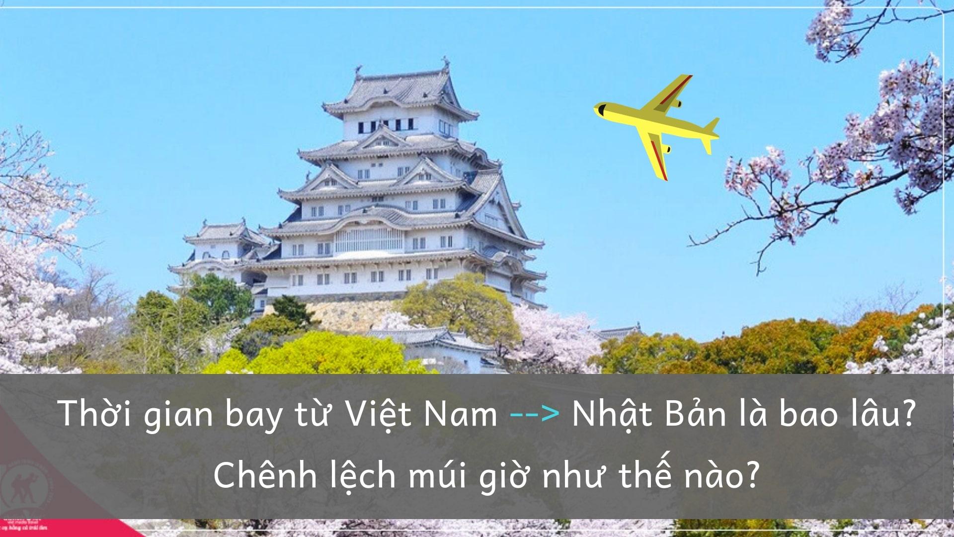 Thời gian bay từ Việt Nam sang Nhật Bản là bao lâu? Chênh lệch múi giờ Việt –Nhật như thế nào?