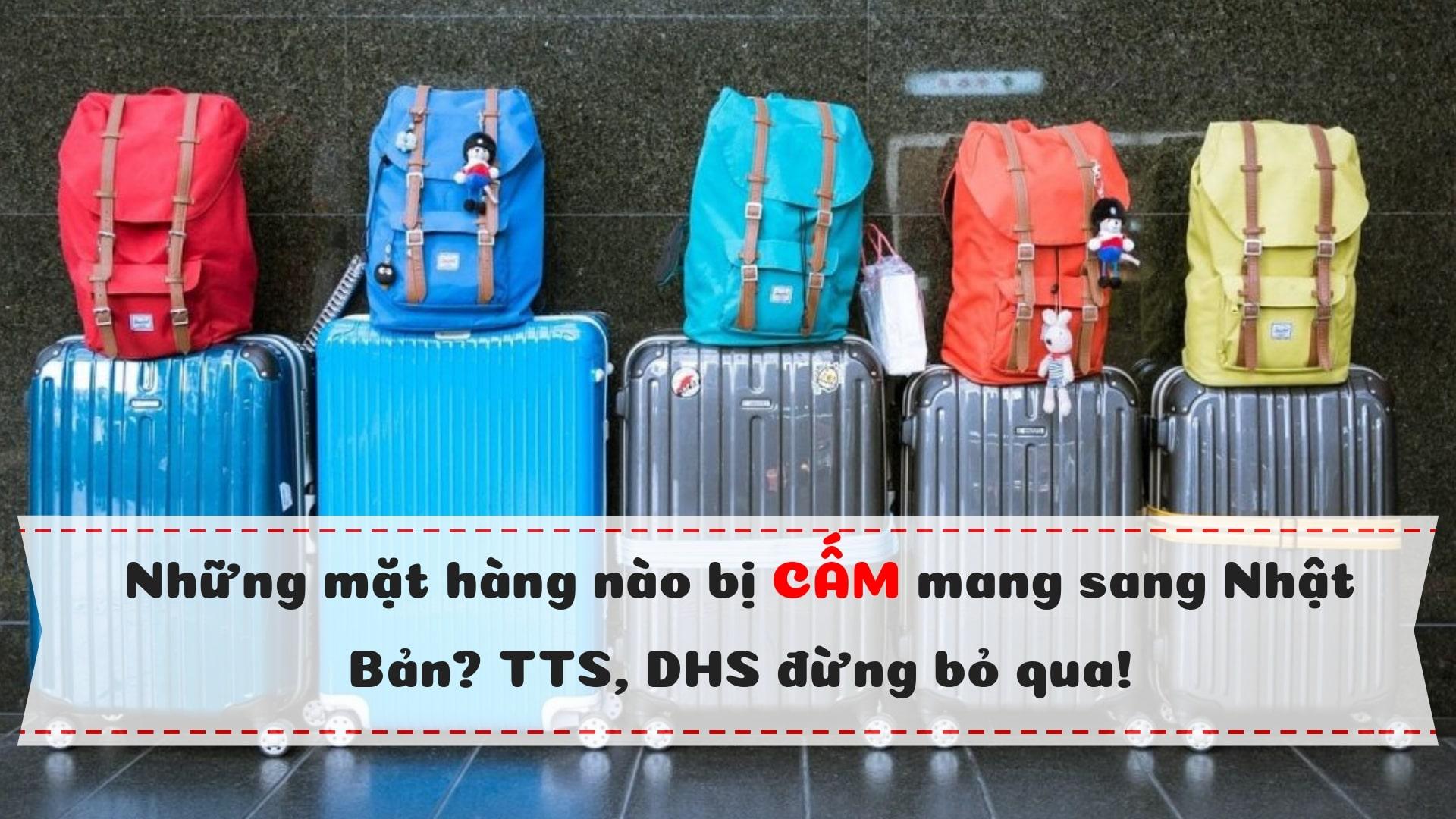 Những mặt hàng nào bị cấm mang sang Nhật Bản? TTS, DHS đừng bỏ qua!