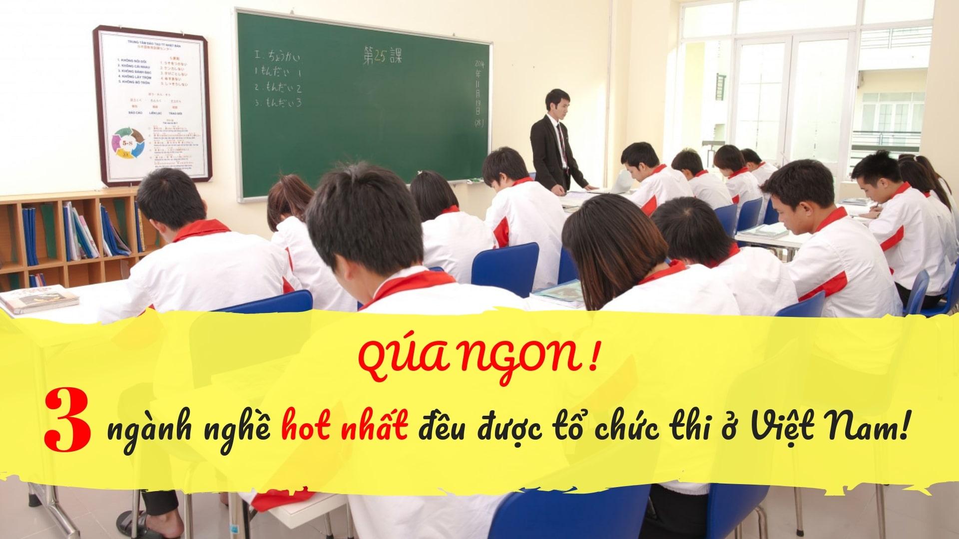 Việt Nam được ưu tiên tổ chức kỳ đánh giá năng lực đặc biệt TẬN 3 NGÀNH NGHỀ!