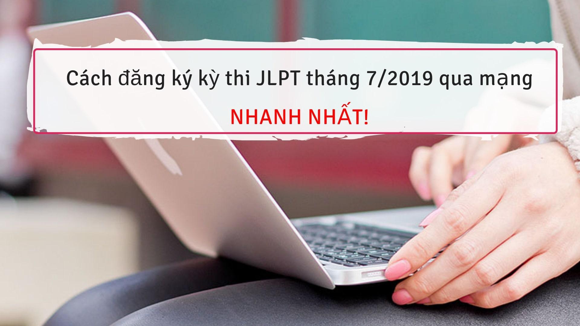Cách đăng ký kỳ thi JLPT tháng 7/ 2019 qua mạng NHANH NHẤT!