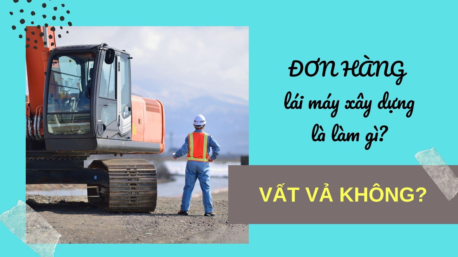 Đơn hàng lái máy xây dựng là làm gì? Mức lương có cao không?