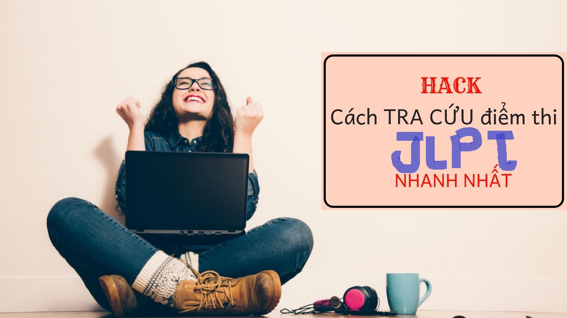 HACK cách xem điểm thi JLPT 07/2019 qua mạng CỰC NHANH, CỰC CHUẨN!